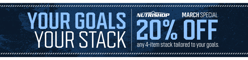 YOUR GOALS YOUR STACK. NUTRISHOP MARCH SPECIAL 20% OFF any 4-item stack tailored to your goals.